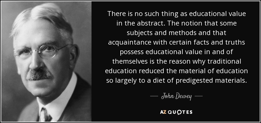 There is no such thing as educational value in the abstract. The notion that some subjects and methods and that acquaintance with certain facts and truths possess educational value in and of themselves is the reason why traditional education reduced the material of education so largely to a diet of predigested materials. - John Dewey