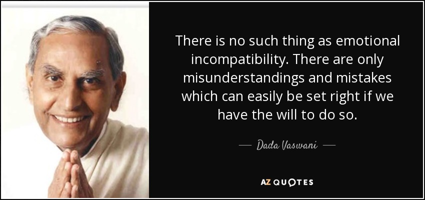 There is no such thing as emotional incompatibility. There are only misunderstandings and mistakes which can easily be set right if we have the will to do so. - Dada Vaswani