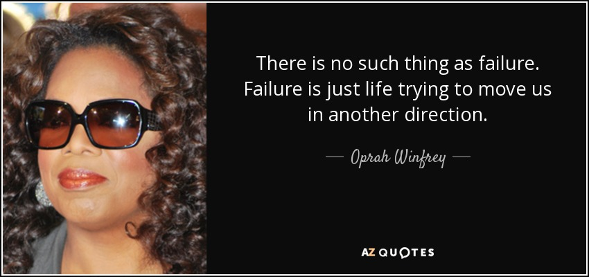 There is no such thing as failure. Failure is just life trying to move us in another direction. - Oprah Winfrey