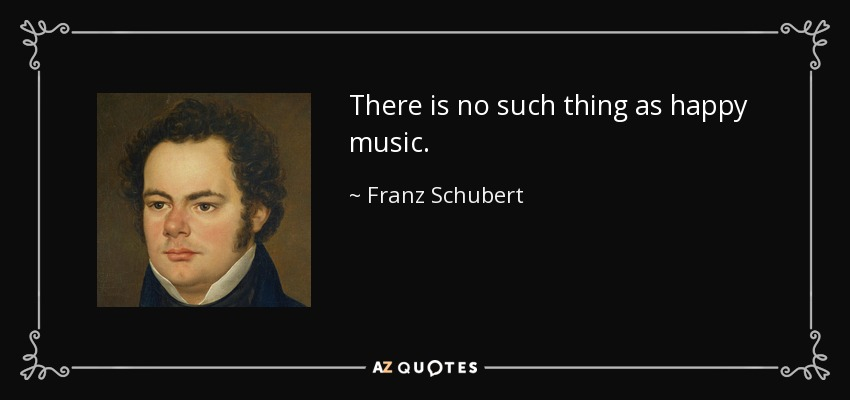 There is no such thing as happy music. - Franz Schubert