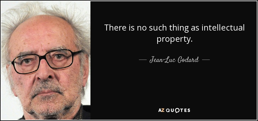 There is no such thing as intellectual property. - Jean-Luc Godard