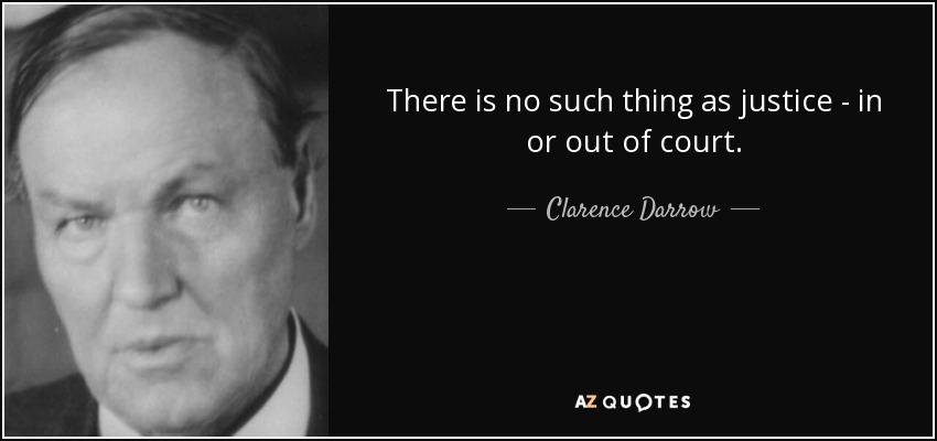 There is no such thing as justice - in or out of court. - Clarence Darrow