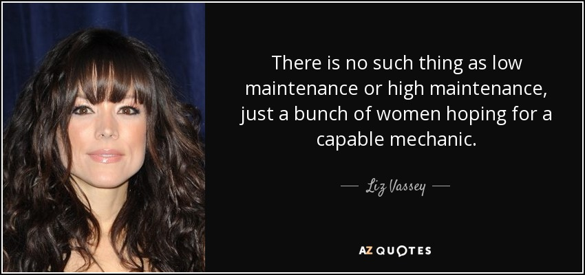 There is no such thing as low maintenance or high maintenance, just a bunch of women hoping for a capable mechanic. - Liz Vassey