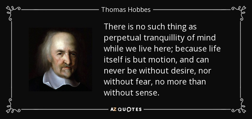 There is no such thing as perpetual tranquillity of mind while we live here; because life itself is but motion, and can never be without desire, nor without fear, no more than without sense. - Thomas Hobbes