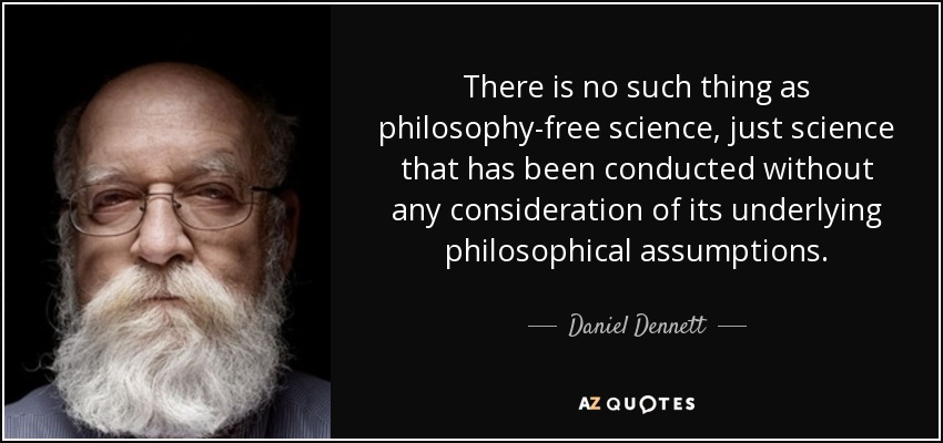 There is no such thing as philosophy-free science, just science that has been conducted without any consideration of its underlying philosophical assumptions. - Daniel Dennett