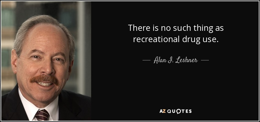 There is no such thing as recreational drug use. - Alan I. Leshner