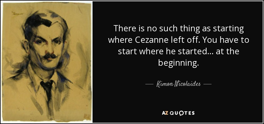 There is no such thing as starting where Cezanne left off. You have to start where he started... at the beginning. - Kimon Nicolaides