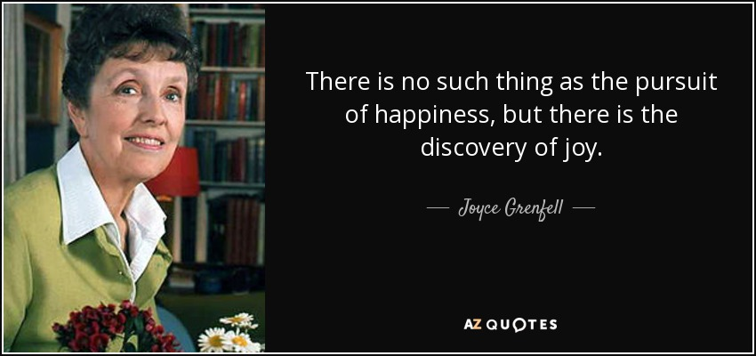 There is no such thing as the pursuit of happiness, but there is the discovery of joy. - Joyce Grenfell