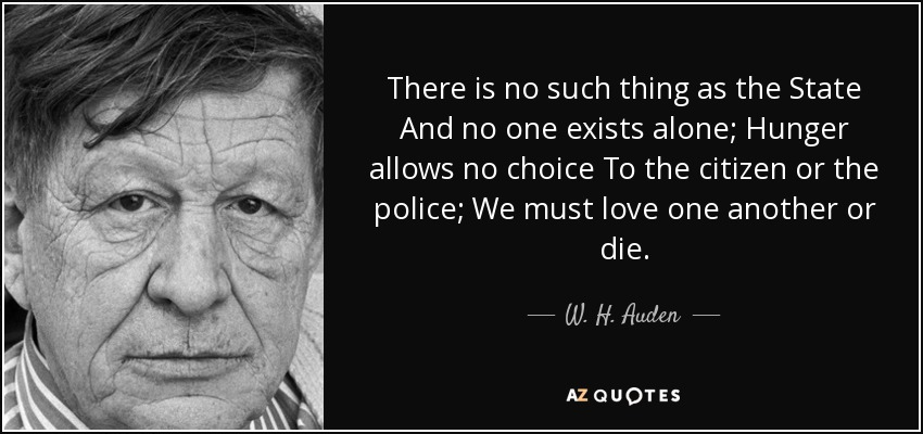 There is no such thing as the State And no one exists alone; Hunger allows no choice To the citizen or the police; We must love one another or die. - W. H. Auden