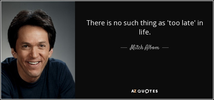 There is no such thing as 'too late' in life. - Mitch Albom