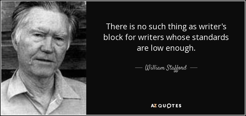 There is no such thing as writer's block for writers whose standards are low enough. - William Stafford