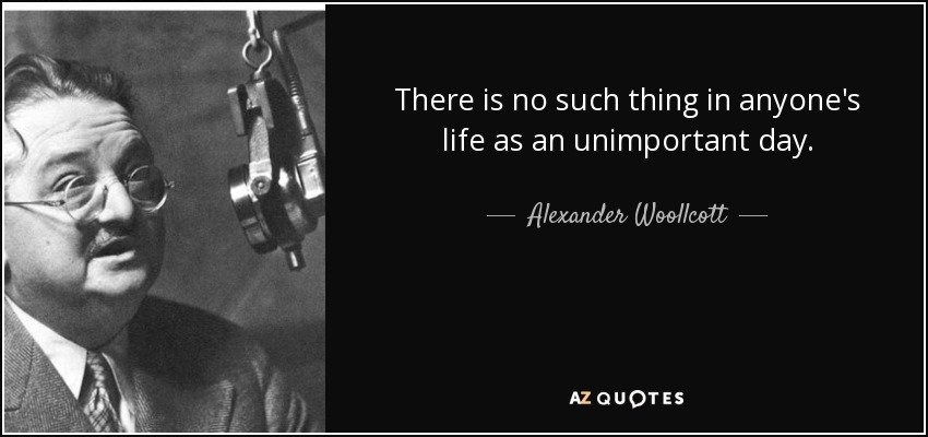 There is no such thing in anyone's life as an unimportant day. - Alexander Woollcott