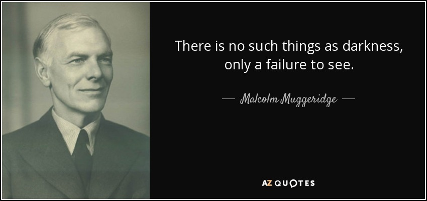 There is no such things as darkness, only a failure to see. - Malcolm Muggeridge