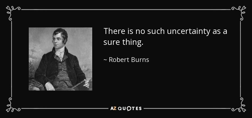 There is no such uncertainty as a sure thing. - Robert Burns