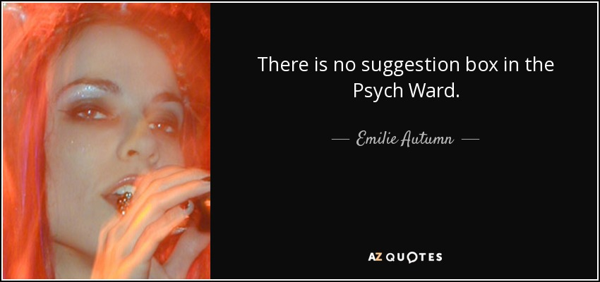 There is no suggestion box in the Psych Ward. - Emilie Autumn