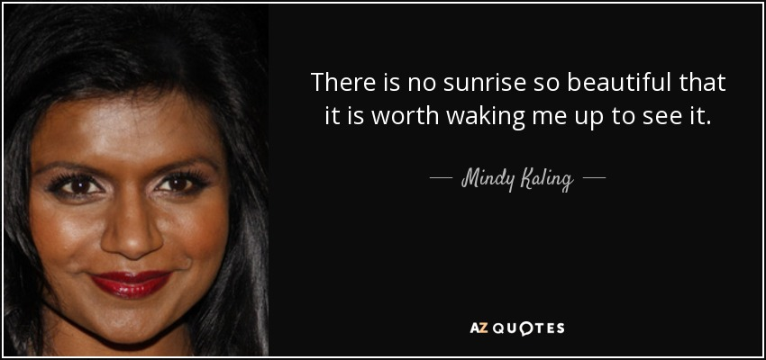 There is no sunrise so beautiful that it is worth waking me up to see it. - Mindy Kaling