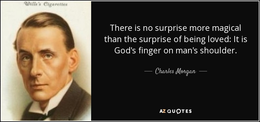There is no surprise more magical than the surprise of being loved: It is God's finger on man's shoulder. - Charles Morgan
