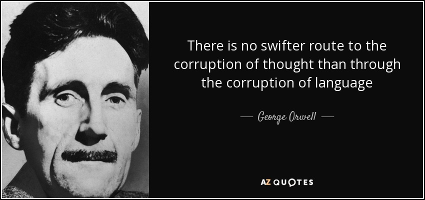There is no swifter route to the corruption of thought than through the corruption of language - George Orwell