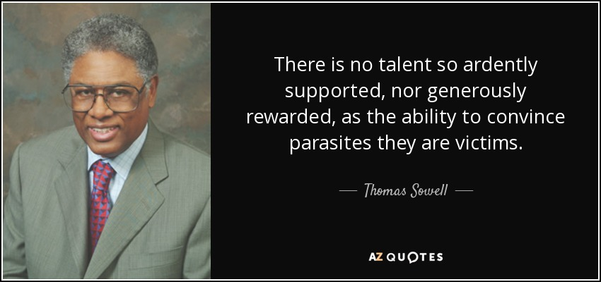 There is no talent so ardently supported, nor generously rewarded, as the ability to convince parasites they are victims. - Thomas Sowell