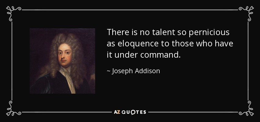 There is no talent so pernicious as eloquence to those who have it under command. - Joseph Addison