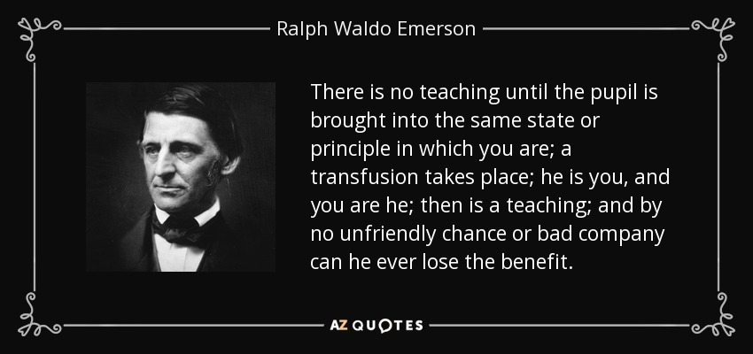 There is no teaching until the pupil is brought into the same state or principle in which you are; a transfusion takes place; he is you, and you are he; then is a teaching; and by no unfriendly chance or bad company can he ever lose the benefit. - Ralph Waldo Emerson