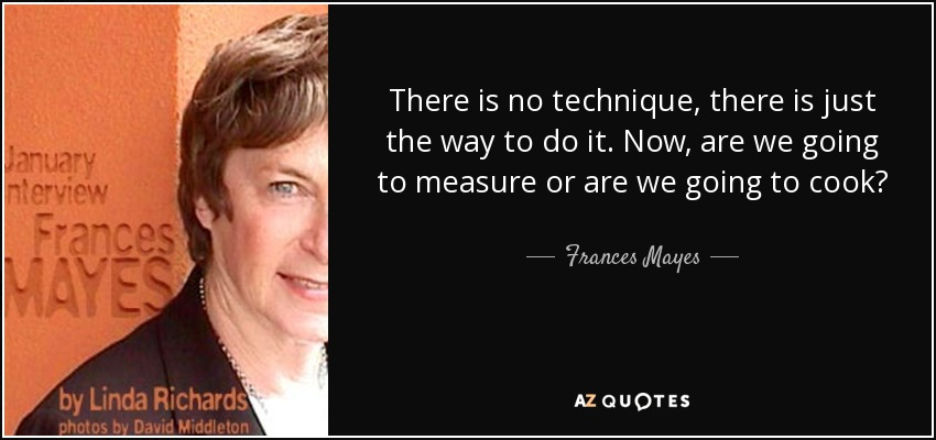 There is no technique, there is just the way to do it. Now, are we going to measure or are we going to cook? - Frances Mayes