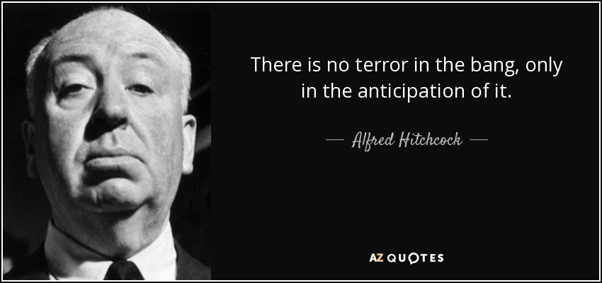 There is no terror in the bang, only in the anticipation of it. - Alfred Hitchcock