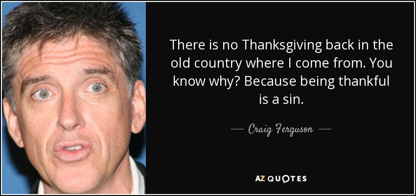 There is no Thanksgiving back in the old country where I come from. You know why? Because being thankful is a sin. - Craig Ferguson