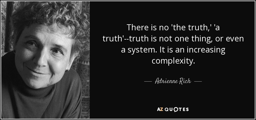 There is no 'the truth,' 'a truth'--truth is not one thing, or even a system. It is an increasing complexity. - Adrienne Rich