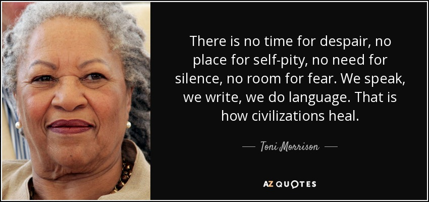 There is no time for despair, no place for self-pity, no need for silence, no room for fear. We speak, we write, we do language. That is how civilizations heal. - Toni Morrison