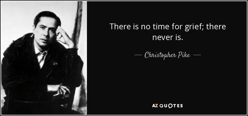 There is no time for grief; there never is. - Christopher Pike