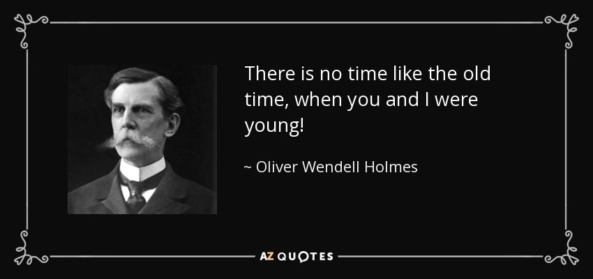 There is no time like the old time, when you and I were young! - Oliver Wendell Holmes, Jr.