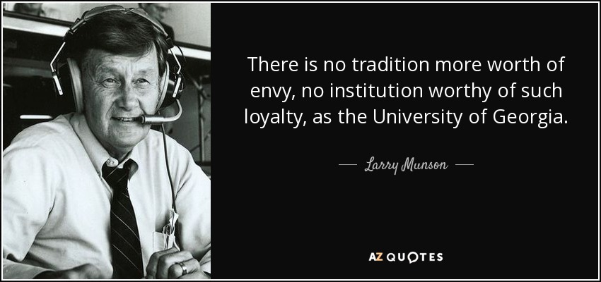 There is no tradition more worth of envy, no institution worthy of such loyalty, as the University of Georgia. - Larry Munson