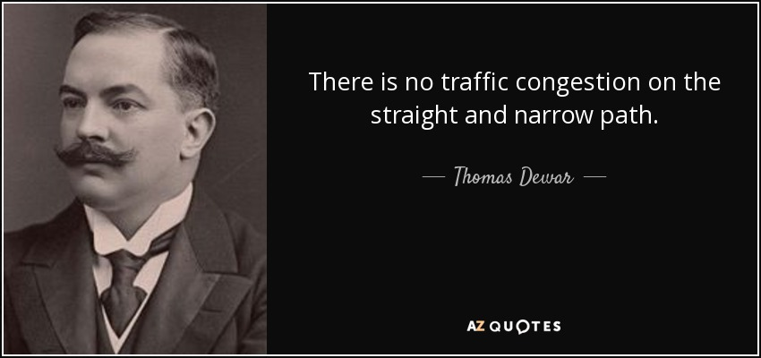 There is no traffic congestion on the straight and narrow path. - Thomas Dewar, 1st Baron Dewar