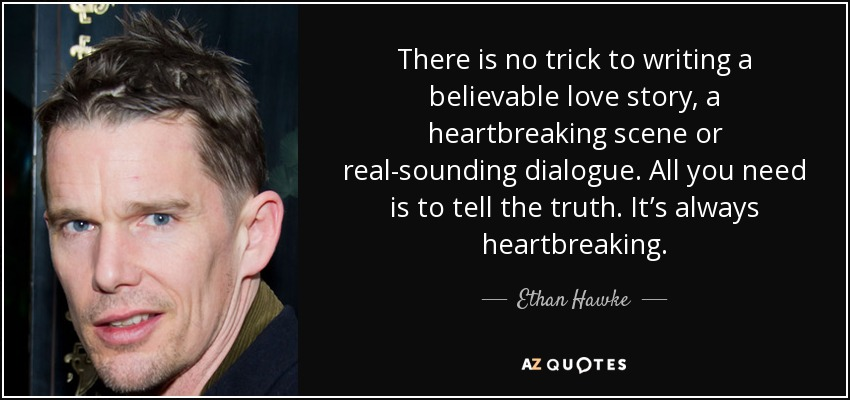There is no trick to writing a believable love story, a heartbreaking scene or real-sounding dialogue. All you need is to tell the truth. It's always heartbreaking. - Ethan Hawke
