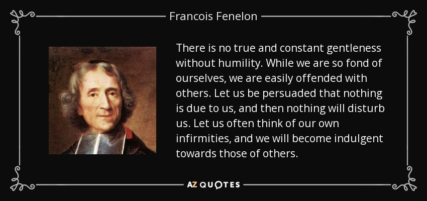 There is no true and constant gentleness without humility. While we are so fond of ourselves, we are easily offended with others. Let us be persuaded that nothing is due to us, and then nothing will disturb us. Let us often think of our own infirmities, and we will become indulgent towards those of others. - Francois Fenelon