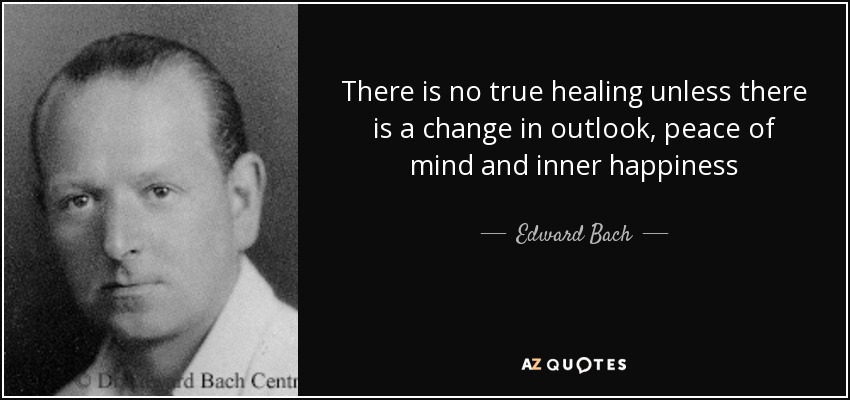 There is no true healing unless there is a change in outlook, peace of mind and inner happiness - Edward Bach