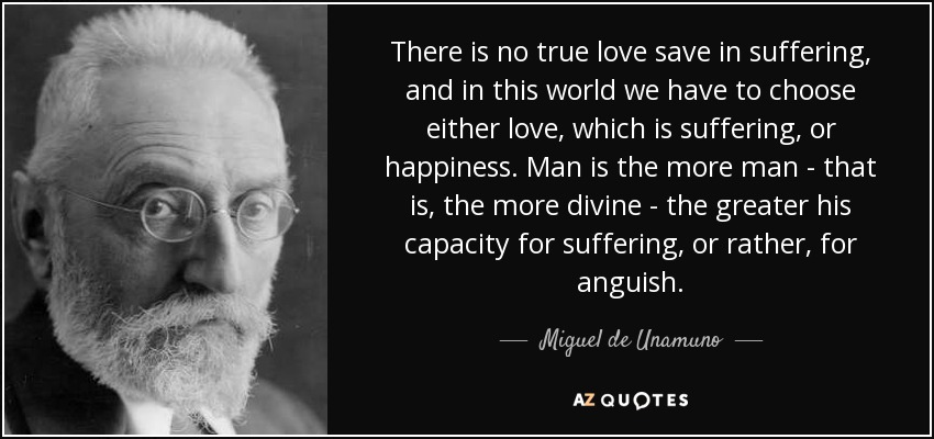 There is no true love save in suffering, and in this world we have to choose either love, which is suffering, or happiness. Man is the more man - that is, the more divine - the greater his capacity for suffering, or rather, for anguish. - Miguel de Unamuno