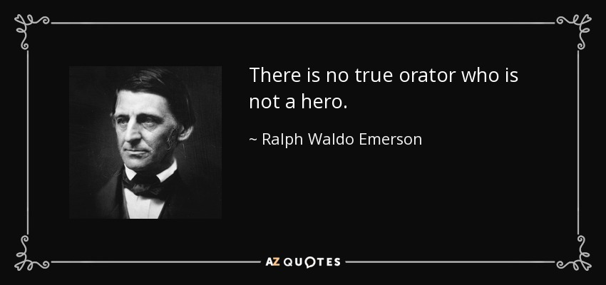 There is no true orator who is not a hero. - Ralph Waldo Emerson