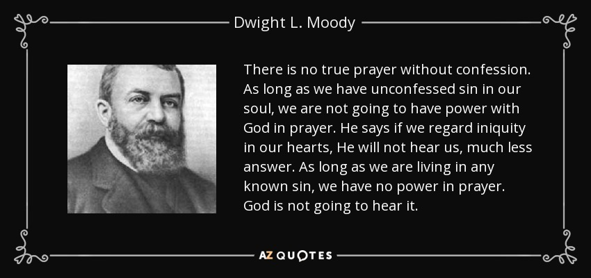 There is no true prayer without confession. As long as we have unconfessed sin in our soul, we are not going to have power with God in prayer. He says if we regard iniquity in our hearts, He will not hear us, much less answer. As long as we are living in any known sin, we have no power in prayer. God is not going to hear it. - Dwight L. Moody
