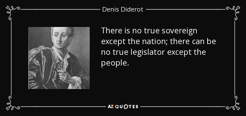 There is no true sovereign except the nation; there can be no true legislator except the people. - Denis Diderot