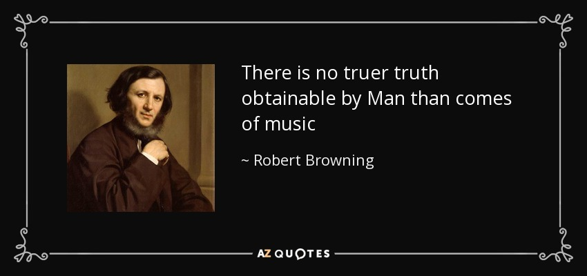 There is no truer truth obtainable by Man than comes of music - Robert Browning