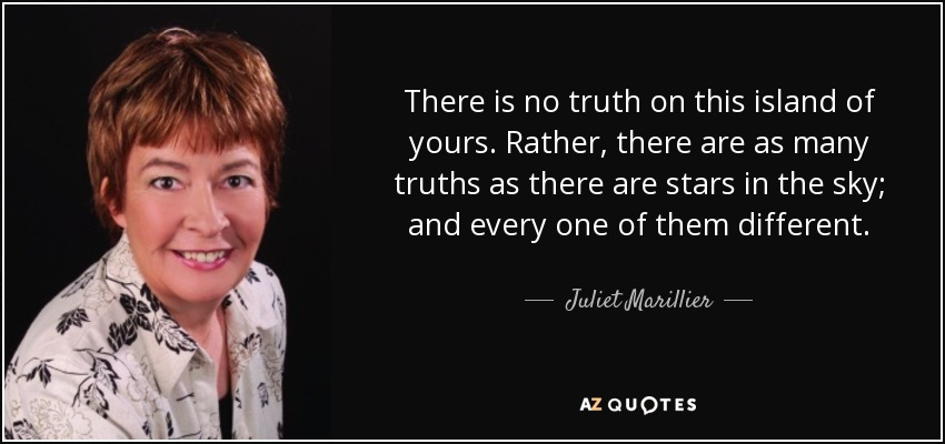 There is no truth on this island of yours. Rather, there are as many truths as there are stars in the sky; and every one of them different. - Juliet Marillier