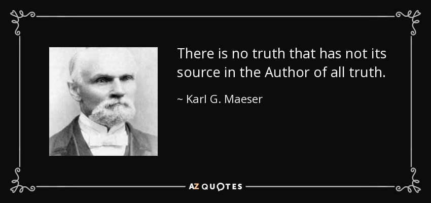 There is no truth that has not its source in the Author of all truth. - Karl G. Maeser