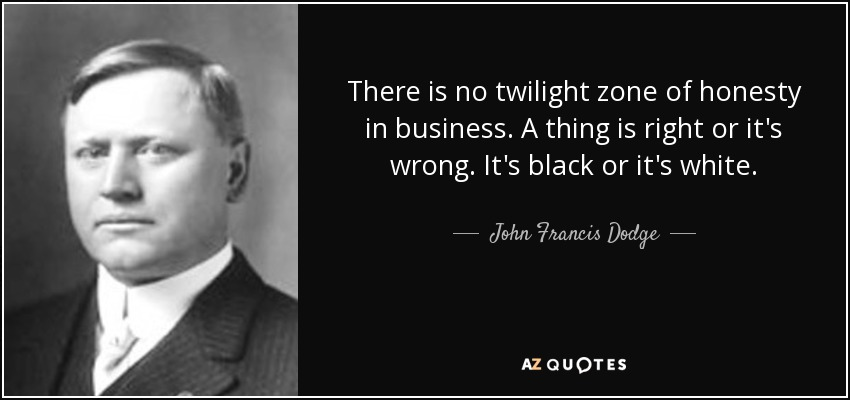 There is no twilight zone of honesty in business. A thing is right or it's wrong. It's black or it's white. - John Francis Dodge