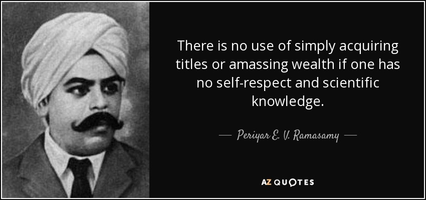 There is no use of simply acquiring titles or amassing wealth if one has no self-respect and scientific knowledge. - Periyar E. V. Ramasamy