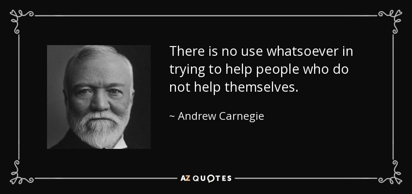 There is no use whatsoever in trying to help people who do not help themselves. - Andrew Carnegie