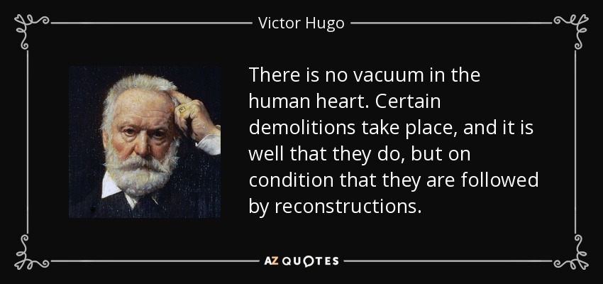 There is no vacuum in the human heart. Certain demolitions take place, and it is well that they do, but on condition that they are followed by reconstructions. - Victor Hugo
