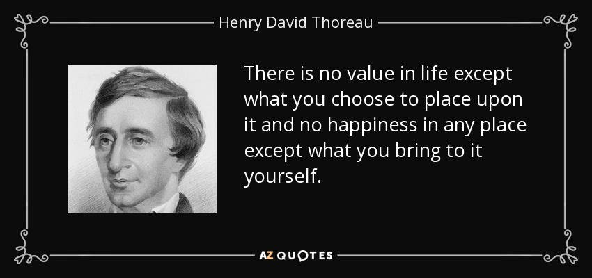 There is no value in life except what you choose to place upon it and no happiness in any place except what you bring to it yourself. - Henry David Thoreau