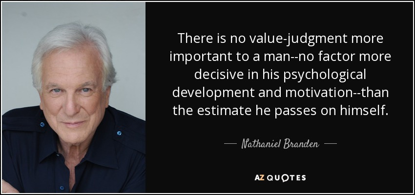 There is no value-judgment more important to a man--no factor more decisive in his psychological development and motivation--than the estimate he passes on himself. - Nathaniel Branden